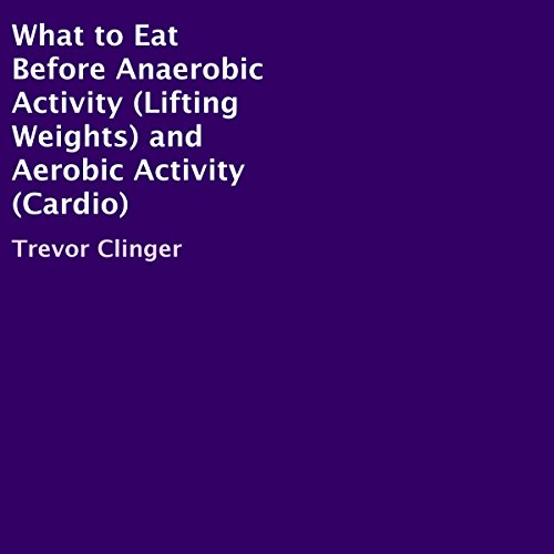 What to Eat Before Anaerobic Activity (Lifting Weights) and Aerobic Activity (Cardio) audiobook cover art