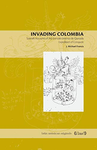Invading Colombia: Spanish Accounts of the Gonzalo Jimenez de Quesada Expedition of Conquest: 1 (Latin American Originals)