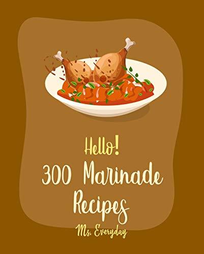 Hello! 300 Marinade Recipes: Best Marinade Cookbook Ever For Beginners [BBQ Rib Cookbook, Chicken Marinade Recipes, Dry Rub BBQ Recipe, Korean Barbecue Recipe, Brisket Recipes Marinade] [Book 1]