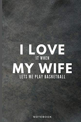 I Love It When My Wife Lets Me Play Basketball: Funny Basketball Player Journal Gift For Husband Softback Writing Diary Composition Book Notebook (6