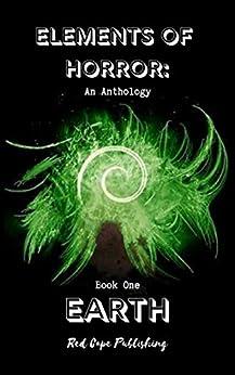 [P.J. Blakey-Novis, Theresa Jacobs, Jaq D. Hawkins, Daren Callow, R.C. Rumple, David F. Gray, Nils Visser, Dale Parnell]のElements of Horror: Earth: Book One (English Edition)