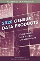 2020 Census Data Products: Data Needs and Privacy Considerations: Proceedings of a Workshop