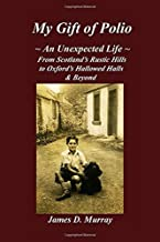 My Gift of Polio: ~ An Unexpected Life ~ From Scotland's Rustic Hills to Oxford's Hallowed Halls & Beyond
