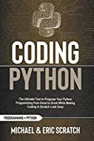 Coding Python: The Ultimate Tool to Progress Your Python Programming from Good to Great While Making Coding in Scratch Look Easy (Python Programming Language)