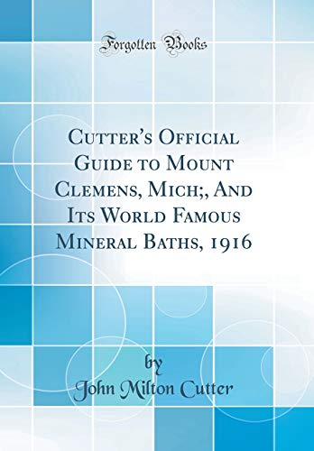 Cutter's Official Guide to Mount Clemens, Mich;, And Its World Famous Mineral Baths, 1916 (Classic Reprint)