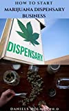 HOW TO START MARIJUANA DISPENSARY BUSINESS : Step By Step Guide On Starting A Legal Medical Marijuana Business & Making Massive Profit Plus Everything You Need To Know About Marijuana