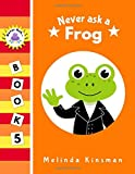 Never Ask A Frog: Funny Read Aloud Story Book for Toddlers, Preschoolers, Kids Ages 3-6 (NEVER ASK......