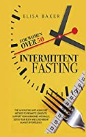 Intermittent Fasting for Women Over 50: The 101 Guide Fasting Diet 16/8 Method to Lose Over 50 Pounds and Keep It off Eating Whatever You Want. Live Healthier, Detox your Body, Look Younger and Beautiful.