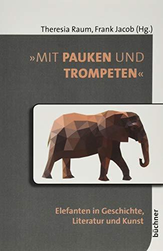 »Mit Pauken und Trompeten«: Elefanten in Geschichte, Literatur und Kunst (Beiträge zur Tiergeschichte)