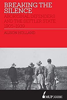 Breaking the Silence: Aboriginal Defenders and the Settler State, 1905–1939 by [Alison Holland]
