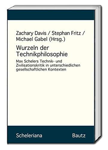 Wurzeln der Technikphilosophie: Max Scheelers Technik- und Zivilisationskritik in unterschiedlichen gesellschaftlichen Kontexten (Scheleriana)