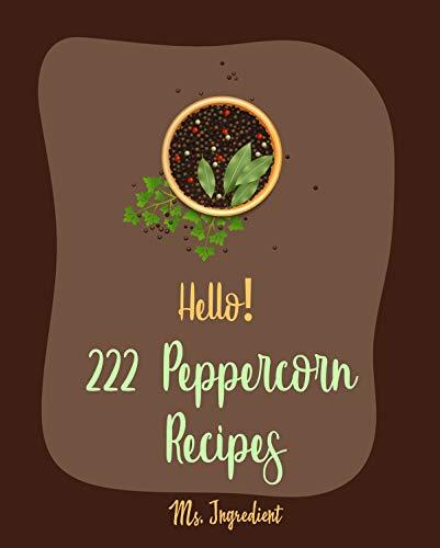 Hello! 222 Peppercorn Recipes: Best Peppercorn Cookbook Ever For Beginners [Stock Pot Cookbook, Pickling Recipe, Chai Tea Recipes, Pork Chop Recipes, Beef ... Roast Recipe, Thai Curry Recipe] [Book 1]