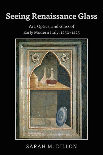 Seeing Renaissance Glass: Art, Optics, and Glass of Early Modern Italy, 12501425 (English Edition)