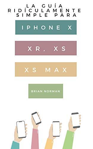 La Guía Ridículamente Simple Para Iphone X, XR, XS, XS Y Max:...
