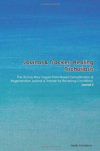 Journal & Tracker: Healing Trichuriasis: The 30 Day Raw Vegan Plant-Based Detoxification & Regeneration Journal & Tracker for Reversing Conditions. Journal 2