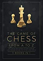 The Game of Chess, from A to Z [3 books in 1]: Tips, Tricks, and Secrets to Start Thinking Like a Pro and Become the Future Chess Genius (The Chess Completely Crazy)