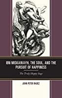 Ibn Miskawayh, the Soul, and the Pursuit of Happiness: The Truly Happy Sage