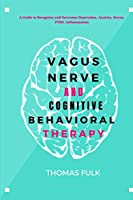 Vagus Nerven and Cognitive Behavioral Therapy: A Guide to Recognize and Overcome Depression, Anxiety, Stress, PTSD, Inflammation
