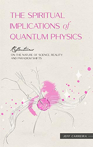 The Spiritual Implications of Quantum Physics: Reflections on the Nature of Science, Reality and Paradigm Shifts (Reflections by Jeff Carreira)