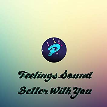 Feelings Sound Better With You