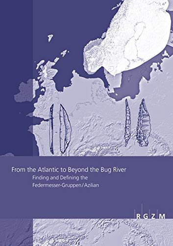 From the Atlantic to Beyond the Bug River: Finding and Defining the Federmesser-Gruppen / Azilian. Proceedings of Session A5b (Commission »The Final ... Burgos, September 2014 (RGZM – Tagungen)