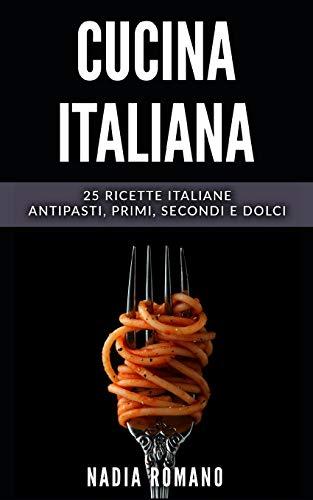 CUCINA ITALIANA: 25 Ricette italiane - Antipasti, Primi, Secondi e Dolci