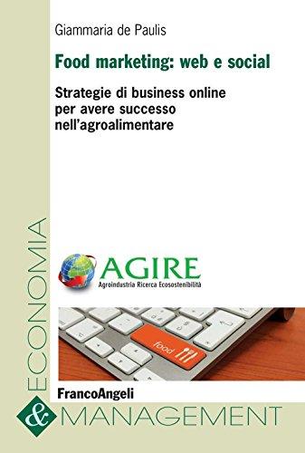 Food marketing: web e social. Strategie di business online per avere successo nell'agroalimentare