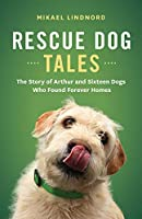 Rescue Dog Tales: The Story of Arthur and Sixteen Dogs Who Found Forever Homes