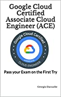 Google Cloud Certified Associate Cloud Engineer (ACE): Pass your Exam on the First Try Front Cover
