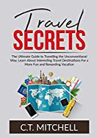 Travel Secrets: The Ultimate Guide to Travelling the Unconventional Way, Learn About Interesting Travel Destinations For a More Fun and Rewarding Vacation