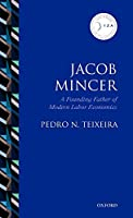 Jacob Mincer: The Founding Father of Modern Labor Economics (Iza Prize in Labor Economics)
