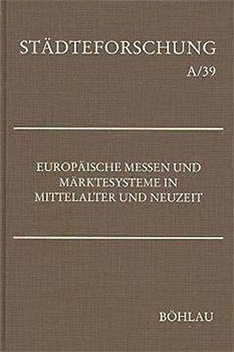 Europäische Messen und Märktesysteme in Mittelalter und Neuzeit (Städteforschung: Veröffentlichungen des Instituts für vergleichende Städtegeschichte in Münster. Reihe A: Darstellungen)