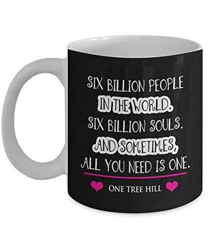 Six billion people in the world six billion souls and sometimes all you need is one One Tree Hill Coffee Mug, Funny, Cup, Tea, Gift For Christmas, Father's day, Mother's day, Grandpa, Papa, Dad