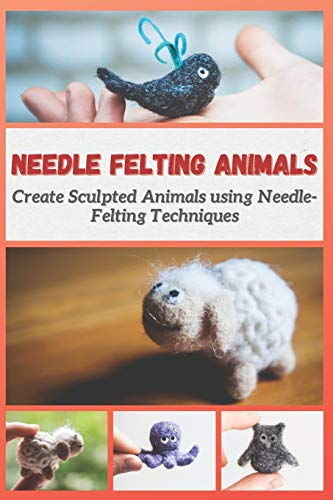 NEEDLE FELTING ANIMALS: Create Sculpted Animals using Needle-Felting Techniques