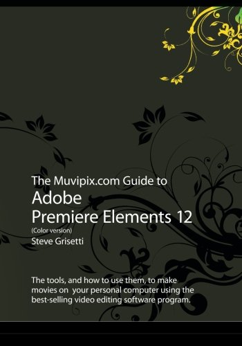 The Muvipix.com Guide to Adobe Premiere Elements 12 (Color version): The tools, and how to use them, to make movies on  your personal computer using the best-selling video editing software program.