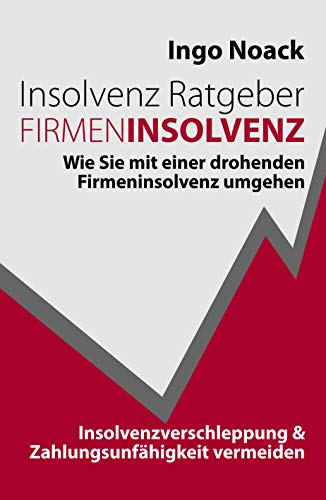 Insolvenz Ratgeber Firmeninsolvenz: Wie Sie mit einer drohenden Firmeninsolvenz umgehen, Insolvenzverschleppung & Zahlungsunfähigkeit vermeiden