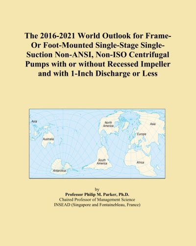 The 2016-2021 World Outlook for Frame-Or Foot-Mounted Single-Stage Single-Suction Non-ANSI, Non-ISO Centrifugal Pumps with or without Recessed Impeller and with 1-Inch Discharge or Less