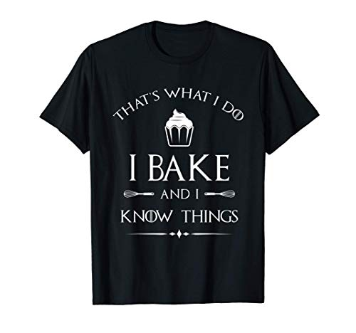 I Bake and I Know Things - Funny Pastry Baker - Baking Gift T-Shirt