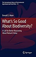 What's So Good About Biodiversity?: A Call for Better Reasoning About Nature's Value (The International Library of Environmental, Agricultural and Food Ethics)