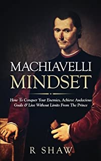 Machiavelli Mindset: How to Conquer Your Enemies, Achieve Audacious Goals & Live Without Limits from the Prince
