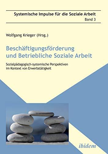 Beschäftigungsförderung und betriebliche Soziale Arbeit: Sozialpädagogisch-systemische Perspektiven im Kontext von Erwerbstätigkeit (Systemische Impulse für die Soziale Arbeit)
