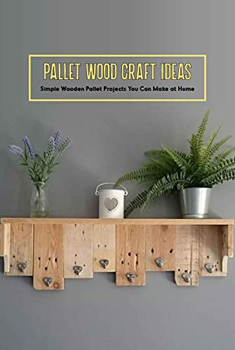 Pallet Wood Craft Ideas: Simple Wooden Pallet Projects You Can Make at Home: Crafting Ideas with Pallet Wood (English Edition)