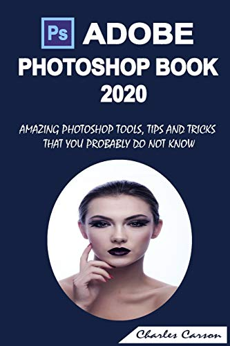 ADOBE PHOTOSHOP BOOK 2020: AMAZING PHOTOSHOP TOOLS, TIPS AND TRICKS THAT YOU PROBABLY DO NOT KNOW
