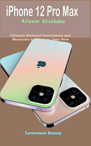 iPhone 12 Pro Max User Guide: Simple To Understand Manual With Pictorial Illustrations And Shortcuts To Mastering And Maximizing The New iPhone 12 Pro ... For Beginners And Experts (English Edition)