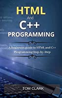 HTML and C++ Programming: A Beginners guide to HTML and C++ Programming Step-by-Step