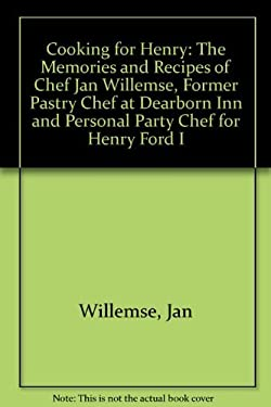 Cooking for Henry: The Memories and Recipes of Chef Jan Willemse, Former Pastry Chef at Dearborn Inn and Personal Party Chef for Henry Ford I