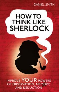 How to Think Like Sherlock Holmes Improve Your Powers of Observation Memory and Deduction