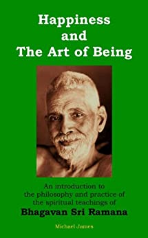 Happiness and the Art of Being: An introduction to the philosophy and practice of the spiritual teachings of Bhagavan Sri Ramana by [Michael James]