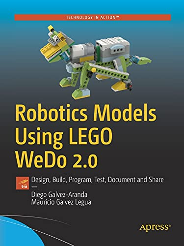 Robotics Models Using LEGO WeDo 2.0: Design, Build, Program, Test, and Share: Design, Build, Program, Test, Document and...