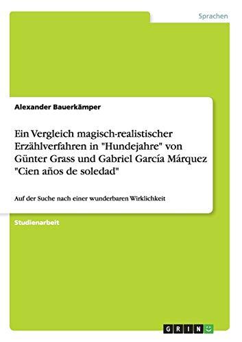 Ein Vergleich magisch-realistischer Erzählverfahren in Hundejahre von Günter Grass und Gabriel García Márquez Cien años de soledad: Auf der Suche nach einer wunderbaren Wirklichkeit